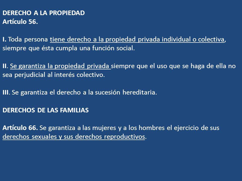 DERECHO A LA PROPIEDAD Artículo 56. I. Toda persona tiene derecho a la propiedad privada individual o colectiva, siempre que ésta cumpla una función s