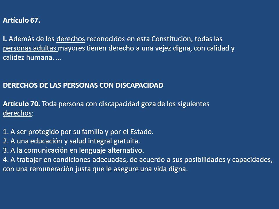 Artículo 67. I. Además de los derechos reconocidos en esta Constitución, todas las personas adultas mayores tienen derecho a una vejez digna, con cali