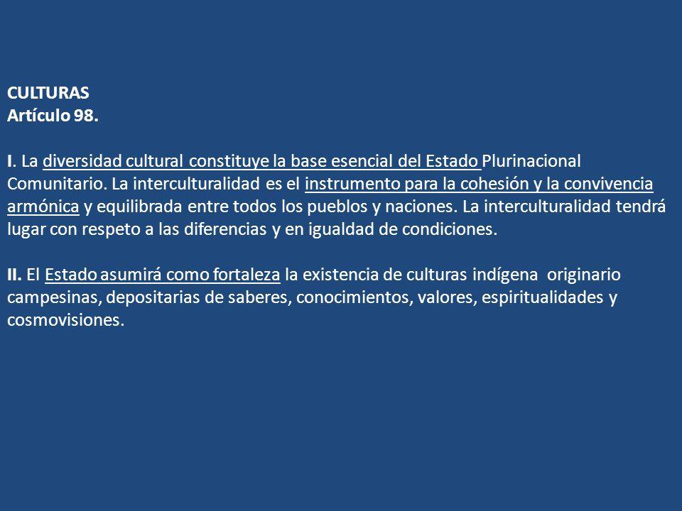 CULTURAS Artículo 98. I. La diversidad cultural constituye la base esencial del Estado Plurinacional Comunitario. La interculturalidad es el instrumen