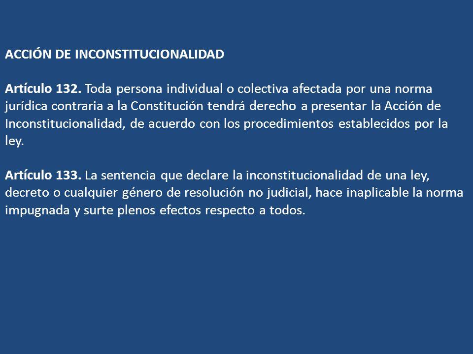 ACCIÓN DE INCONSTITUCIONALIDAD Artículo 132. Toda persona individual o colectiva afectada por una norma jurídica contraria a la Constitución tendrá de