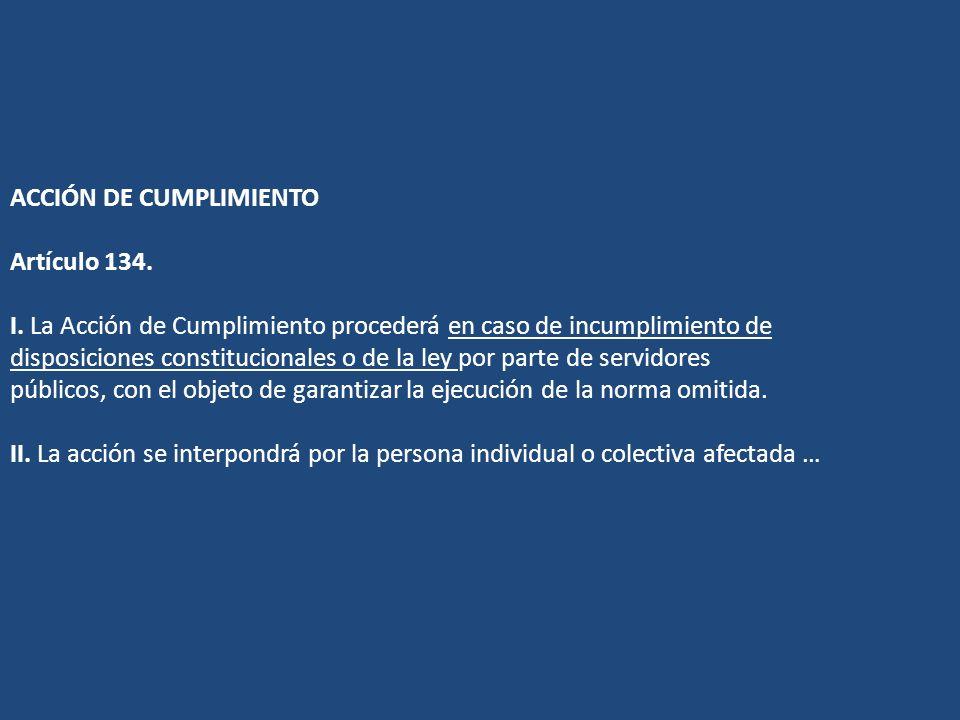 ACCIÓN DE CUMPLIMIENTO Artículo 134. I. La Acción de Cumplimiento procederá en caso de incumplimiento de disposiciones constitucionales o de la ley po