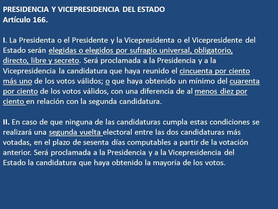 PRESIDENCIA Y VICEPRESIDENCIA DEL ESTADO Artículo 166. I. La Presidenta o el Presidente y la Vicepresidenta o el Vicepresidente del Estado serán elegi