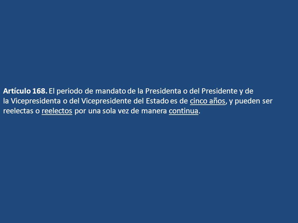 Artículo 168. El periodo de mandato de la Presidenta o del Presidente y de la Vicepresidenta o del Vicepresidente del Estado es de cinco años, y puede