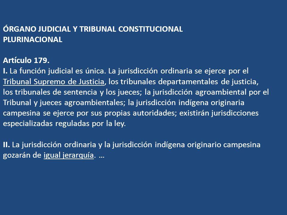 ÓRGANO JUDICIAL Y TRIBUNAL CONSTITUCIONAL PLURINACIONAL Artículo 179. I. La función judicial es única. La jurisdicción ordinaria se ejerce por el Trib