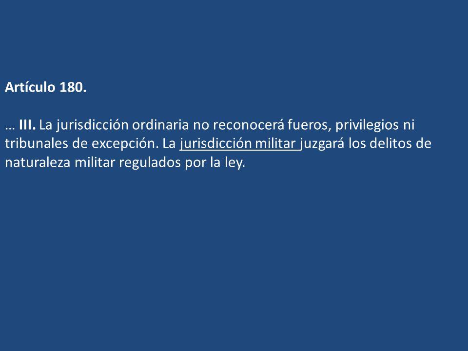 Artículo 180. … III. La jurisdicción ordinaria no reconocerá fueros, privilegios ni tribunales de excepción. La jurisdicción militar juzgará los delit