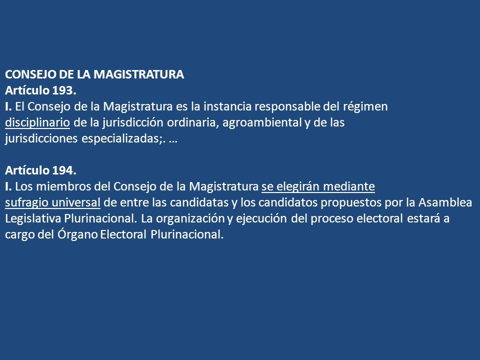 CONSEJO DE LA MAGISTRATURA Artículo 193. I. El Consejo de la Magistratura es la instancia responsable del régimen disciplinario de la jurisdicción ord