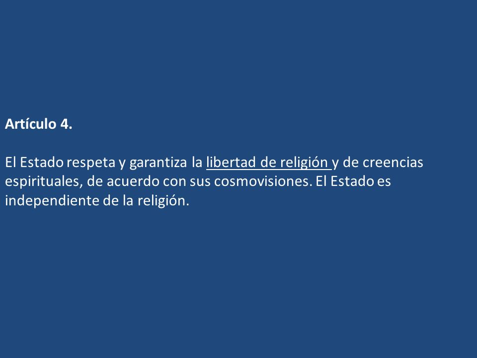 Artículo 4. El Estado respeta y garantiza la libertad de religión y de creencias espirituales, de acuerdo con sus cosmovisiones. El Estado es independ