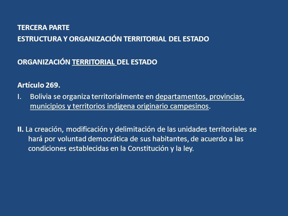TERCERA PARTE ESTRUCTURA Y ORGANIZACIÓN TERRITORIAL DEL ESTADO ORGANIZACIÓN TERRITORIAL DEL ESTADO Artículo 269. I.Bolivia se organiza territorialment