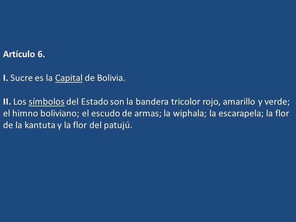 Artículo 6. I. Sucre es la Capital de Bolivia. II. Los símbolos del Estado son la bandera tricolor rojo, amarillo y verde; el himno boliviano; el escu