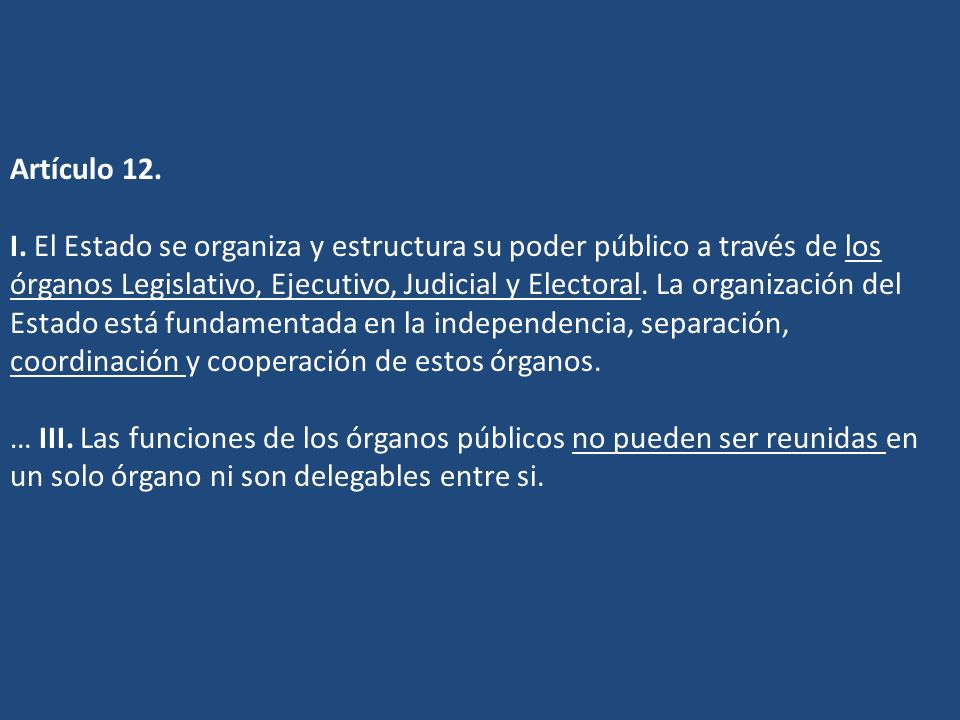 Artículo 12. I. El Estado se organiza y estructura su poder público a través de los órganos Legislativo, Ejecutivo, Judicial y Electoral. La organizac