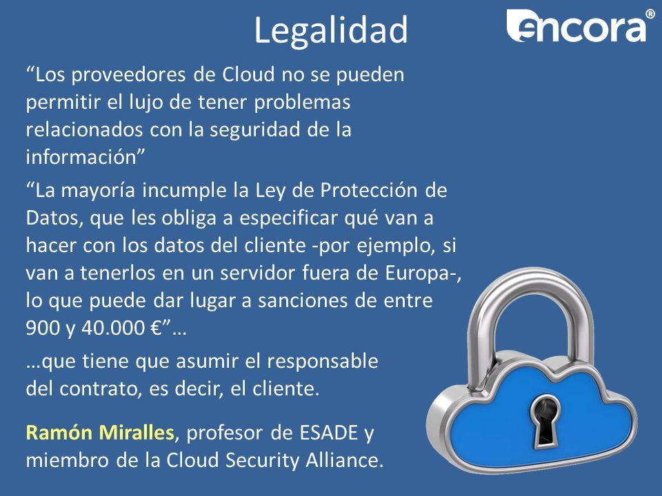 Legalidad Los proveedores de Cloud no se pueden permitir el lujo de tener problemas relacionados con la seguridad de la información La mayoría incumple la Ley de Protección de Datos, que les obliga a especificar qué van a hacer con los datos del cliente -por ejemplo, si van a tenerlos en un servidor fuera de Europa-, lo que puede dar lugar a sanciones de entre 900 y 40.000 … …que tiene que asumir el responsable del contrato, es decir, el cliente.