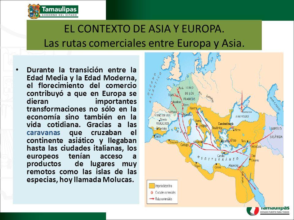EL CONTEXTO DE ASIA Y EUROPA. Las rutas comerciales entre Europa y Asia. Durante la transición entre la Edad Media y la Edad Moderna, el florecimiento