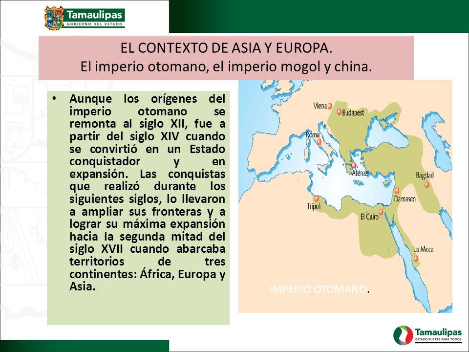 EL CONTEXTO DE ASIA Y EUROPA. El imperio otomano, el imperio mogol y china. Aunque los orígenes del imperio otomano se remonta al siglo XII, fue a par