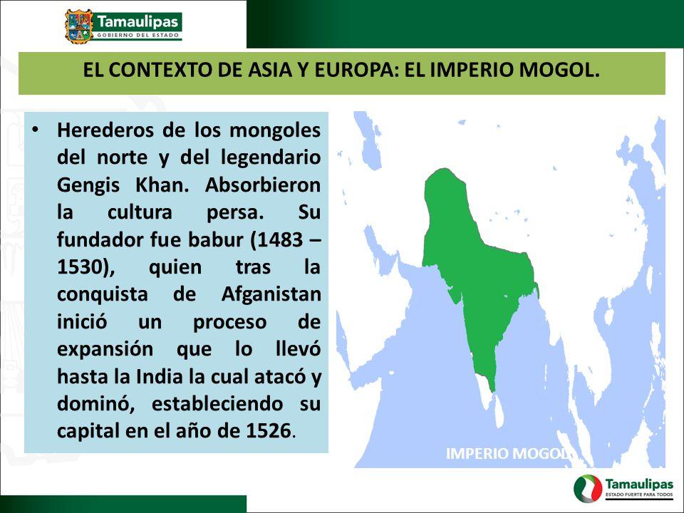 EL CONTEXTO DE ASIA Y EUROPA: EL IMPERIO MOGOL. Herederos de los mongoles del norte y del legendario Gengis Khan. Absorbieron la cultura persa. Su fun