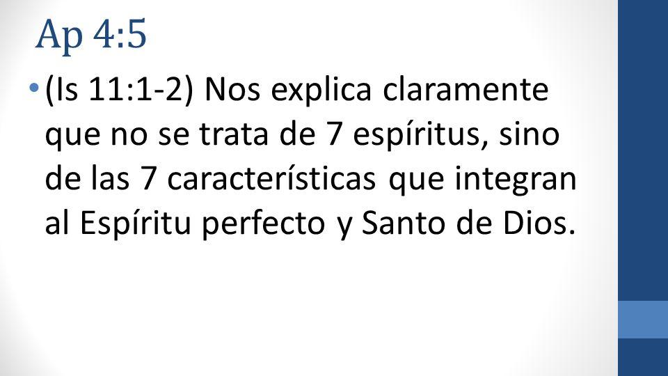 Ap 4:5 (Is 11:1-2) Nos explica claramente que no se trata de 7 espíritus, sino de las 7 características que integran al Espíritu perfecto y Santo de D