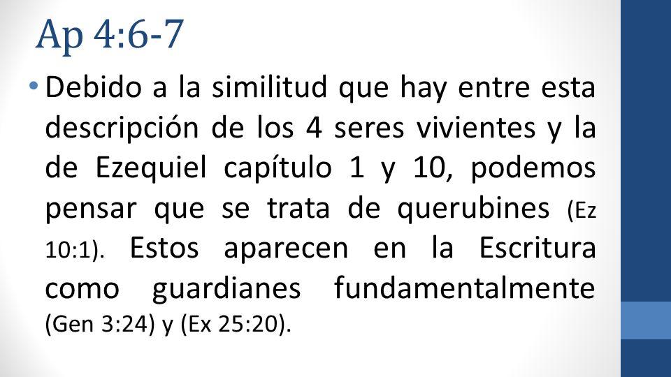 Ap 4:6-7 Debido a la similitud que hay entre esta descripción de los 4 seres vivientes y la de Ezequiel capítulo 1 y 10, podemos pensar que se trata d