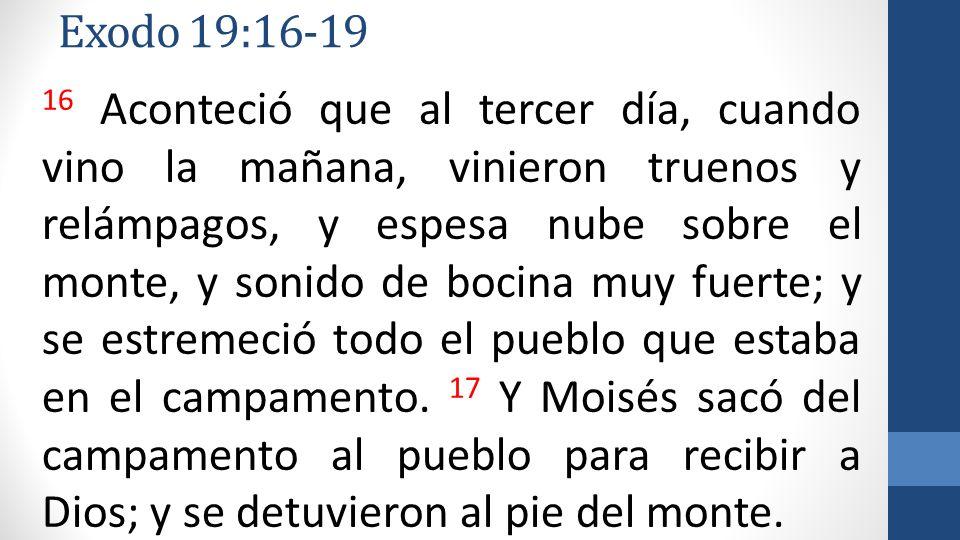 Exodo 19:16-19 16 Aconteció que al tercer día, cuando vino la mañana, vinieron truenos y relámpagos, y espesa nube sobre el monte, y sonido de bocina