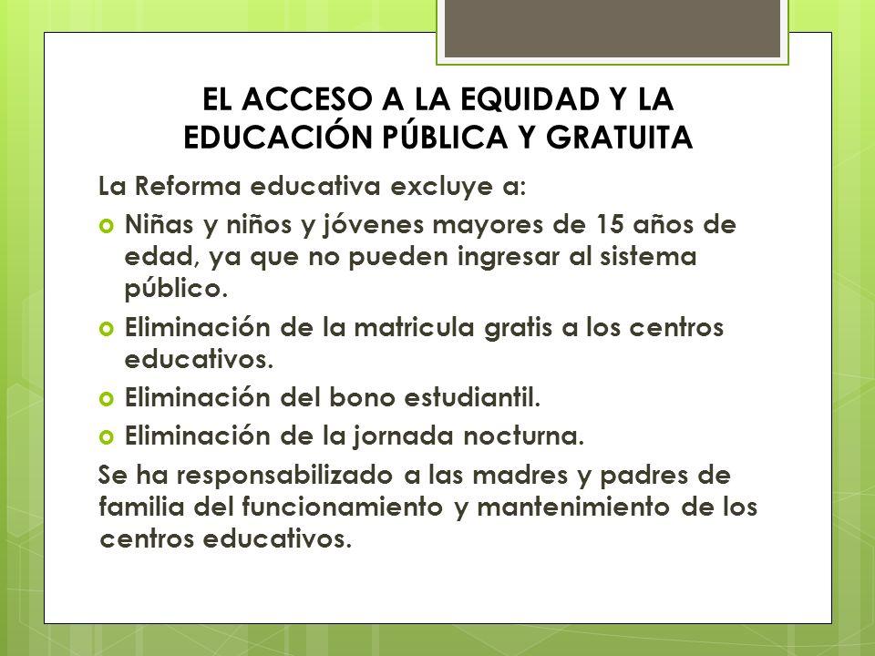EL ACCESO A LA EQUIDAD Y LA EDUCACIÓN PÚBLICA Y GRATUITA La Reforma educativa excluye a: Niñas y niños y jóvenes mayores de 15 años de edad, ya que no