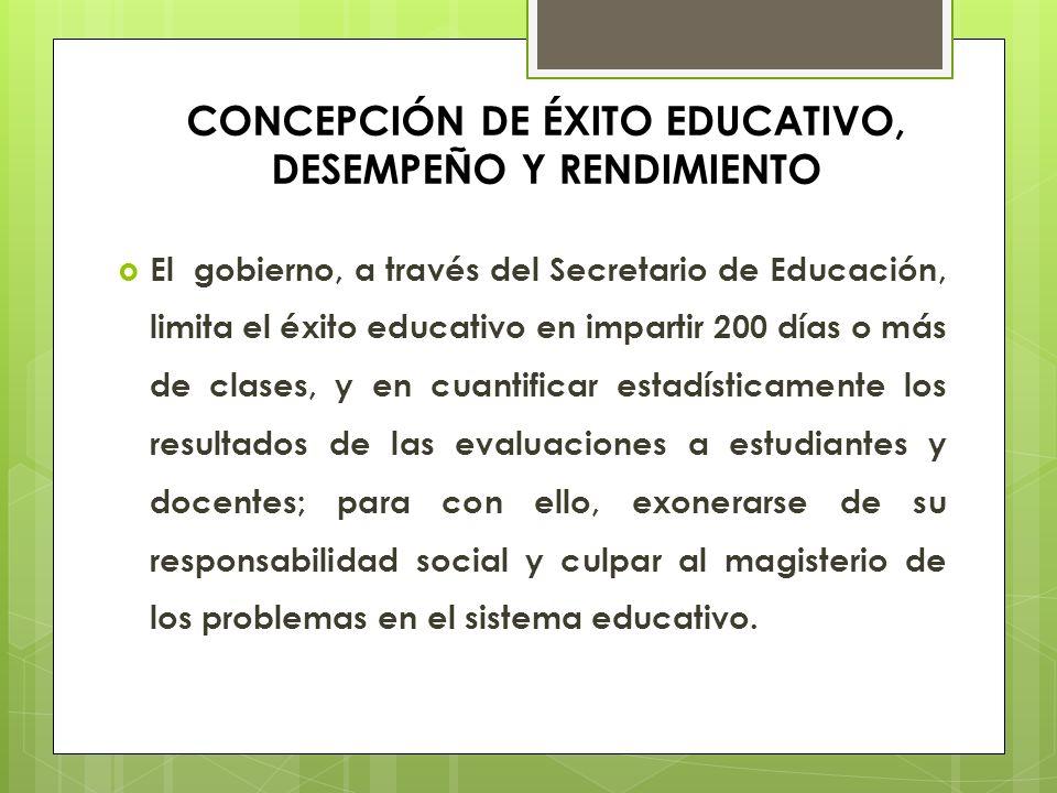 CONCEPCIÓN DE ÉXITO EDUCATIVO, DESEMPEÑO Y RENDIMIENTO El gobierno, a través del Secretario de Educación, limita el éxito educativo en impartir 200 dí