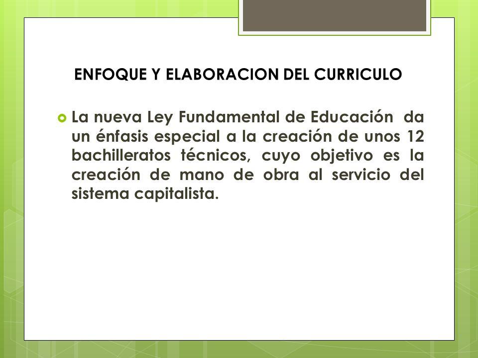 ENFOQUE Y ELABORACION DEL CURRICULO La nueva Ley Fundamental de Educación da un énfasis especial a la creación de unos 12 bachilleratos técnicos, cuyo