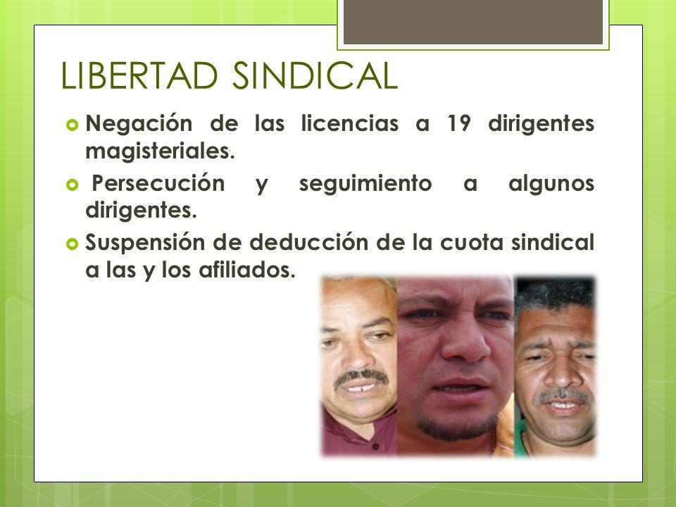 LIBERTAD SINDICAL Negación de las licencias a 19 dirigentes magisteriales. Persecución y seguimiento a algunos dirigentes. Suspensión de deducción de