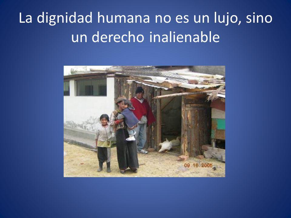 La dignidad humana no es un lujo, sino un derecho inalienable