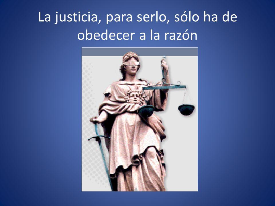 La justicia, para serlo, sólo ha de obedecer a la razón