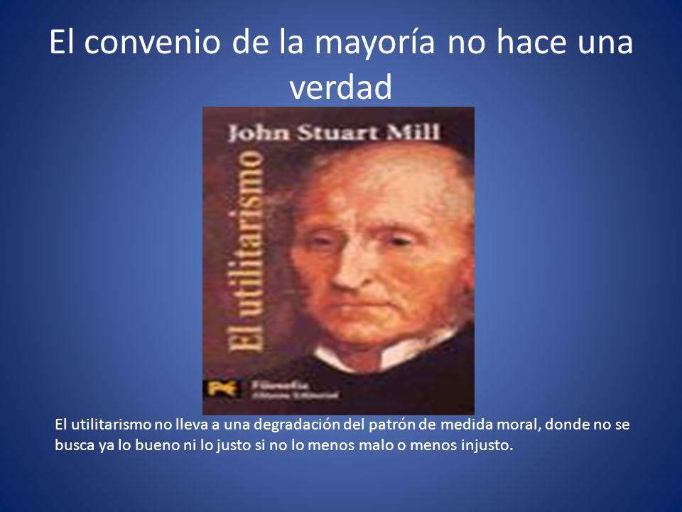 El convenio de la mayoría no hace una verdad El utilitarismo no lleva a una degradación del patrón de medida moral, donde no se busca ya lo bueno ni lo justo si no lo menos malo o menos injusto.