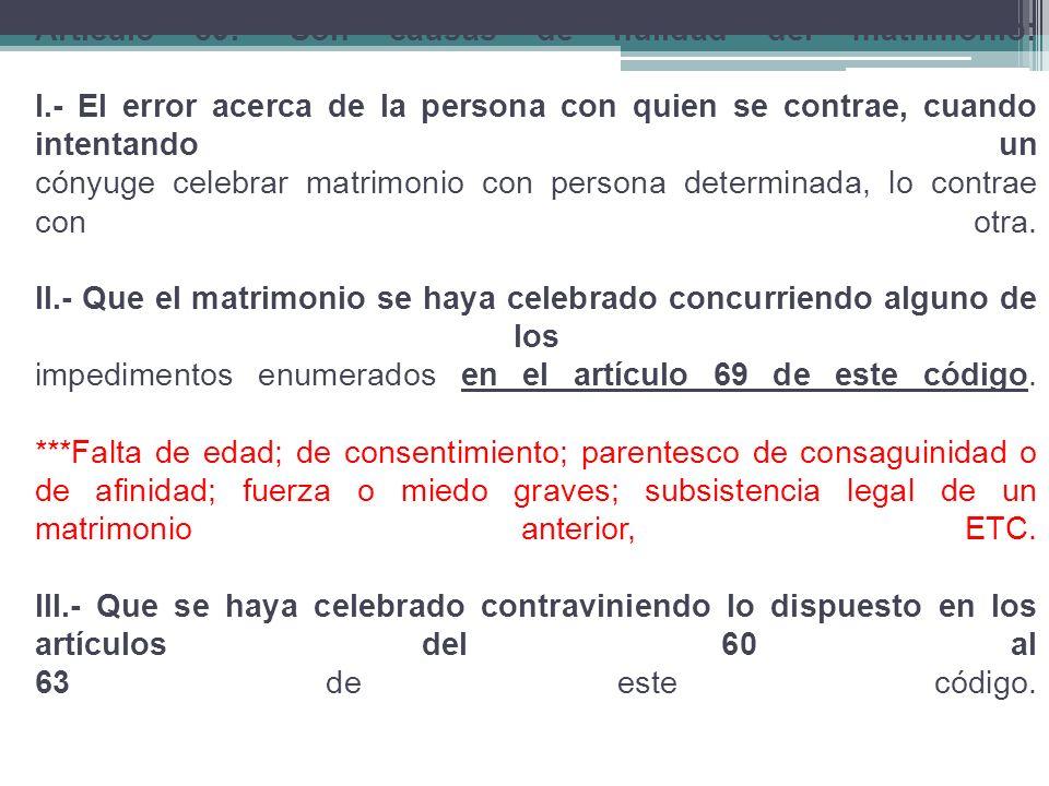 Artículo 89.- Son causas de nulidad del matrimonio: I.- El error acerca de la persona con quien se contrae, cuando intentando un cónyuge celebrar matrimonio con persona determinada, lo contrae con otra.