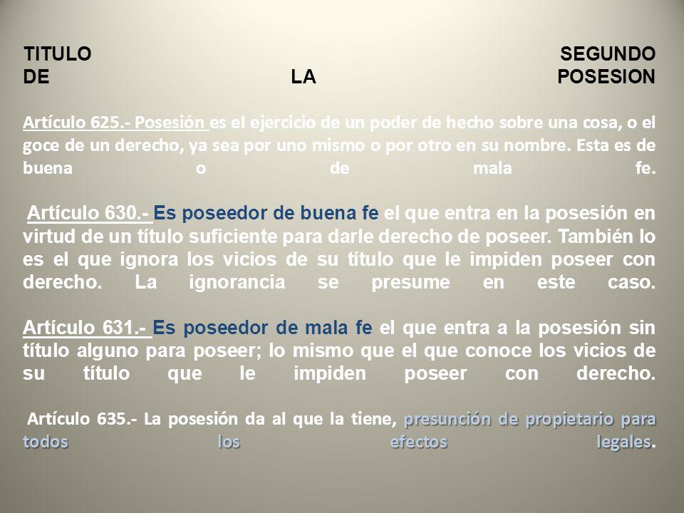 presunción de propietario para todos los efectos legales TITULO SEGUNDO DE LA POSESION Artículo 625.- Posesión es el ejercicio de un poder de hecho sobre una cosa, o el goce de un derecho, ya sea por uno mismo o por otro en su nombre.