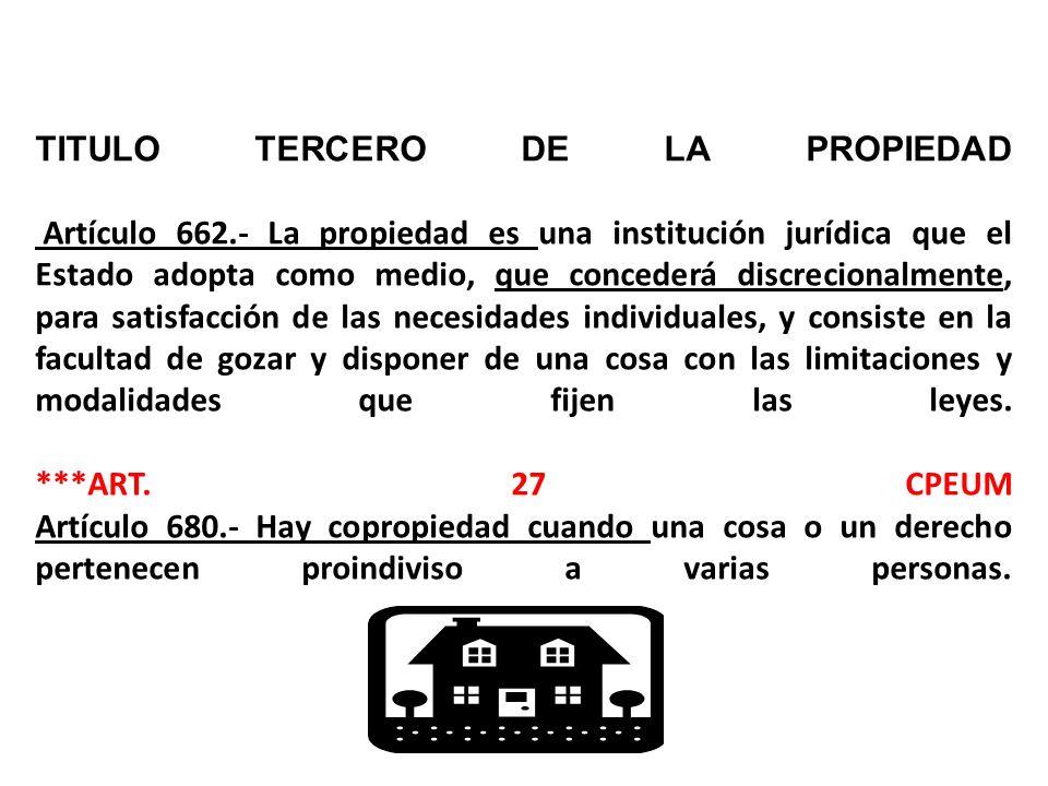 TITULO TERCERO DE LA PROPIEDAD Artículo 662.- La propiedad es una institución jurídica que el Estado adopta como medio, que concederá discrecionalmente, para satisfacción de las necesidades individuales, y consiste en la facultad de gozar y disponer de una cosa con las limitaciones y modalidades que fijen las leyes.