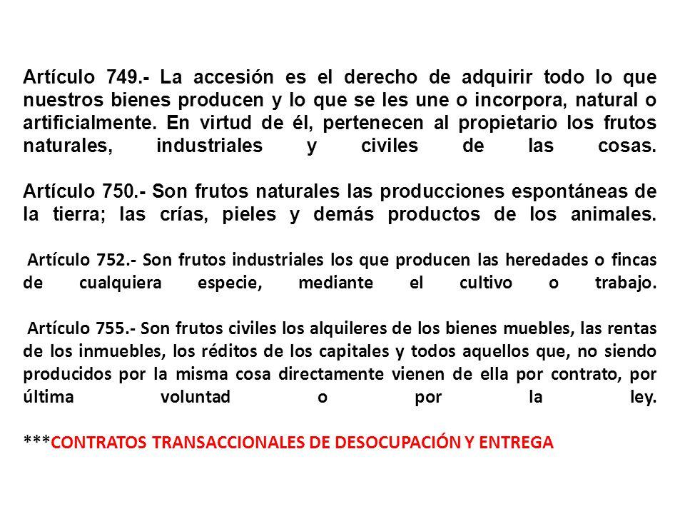 Artículo 749.- La accesión es el derecho de adquirir todo lo que nuestros bienes producen y lo que se les une o incorpora, natural o artificialmente.