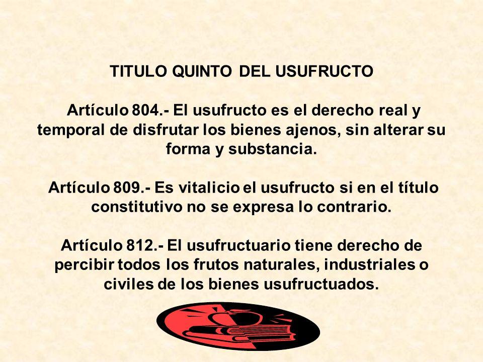 TITULO QUINTO DEL USUFRUCTO Artículo 804.- El usufructo es el derecho real y temporal de disfrutar los bienes ajenos, sin alterar su forma y substancia.