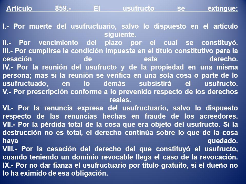 Artículo 859.- El usufructo se extingue: I.- Por muerte del usufructuario, salvo lo dispuesto en el artículo siguiente.