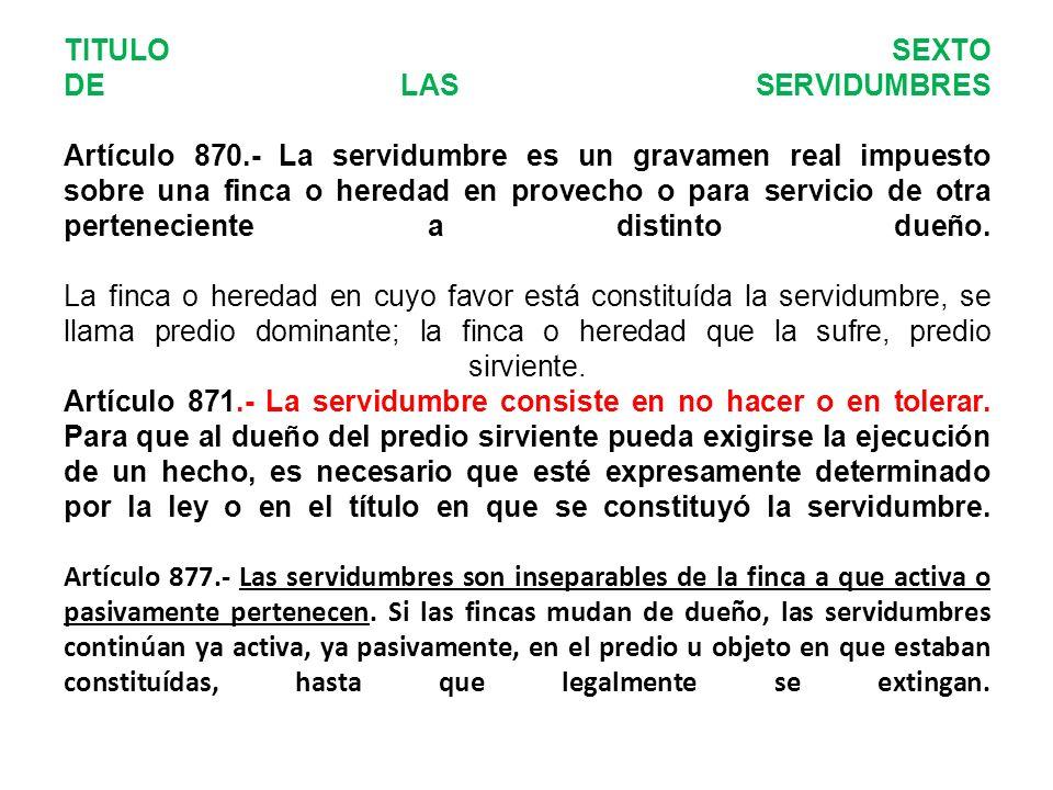 TITULO SEXTO DE LAS SERVIDUMBRES Artículo 870.- La servidumbre es un gravamen real impuesto sobre una finca o heredad en provecho o para servicio de otra perteneciente a distinto dueño.