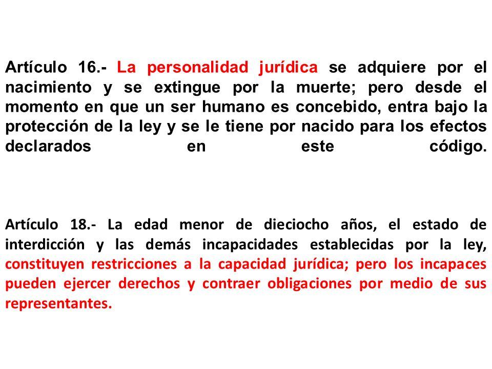 Artículo 16.- La personalidad jurídica se adquiere por el nacimiento y se extingue por la muerte; pero desde el momento en que un ser humano es concebido, entra bajo la protección de la ley y se le tiene por nacido para los efectos declarados en este código.