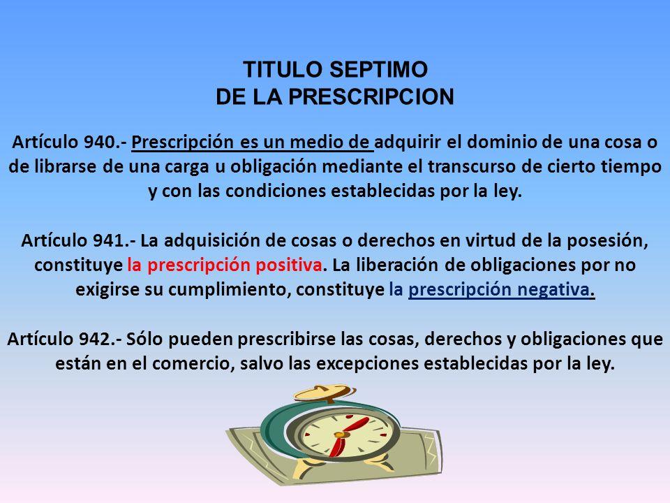TITULO SEPTIMO DE LA PRESCRIPCION Artículo 940.- Prescripción es un medio de adquirir el dominio de una cosa o de librarse de una carga u obligación mediante el transcurso de cierto tiempo y con las condiciones establecidas por la ley.