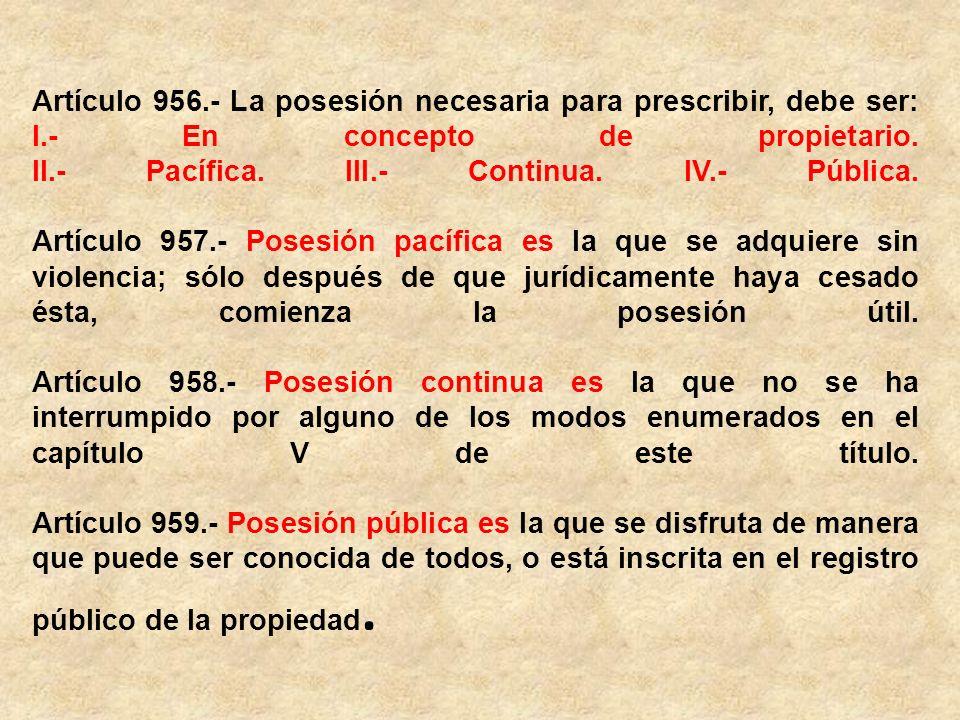 Artículo 956.- La posesión necesaria para prescribir, debe ser: I.- En concepto de propietario.