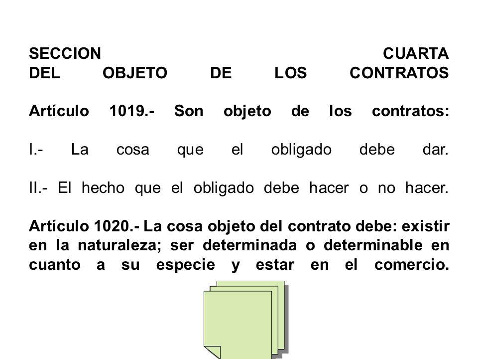 SECCION CUARTA DEL OBJETO DE LOS CONTRATOS Artículo 1019.- Son objeto de los contratos: I.- La cosa que el obligado debe dar.