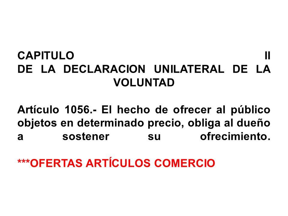 CAPITULO II DE LA DECLARACION UNILATERAL DE LA VOLUNTAD Artículo 1056.- El hecho de ofrecer al público objetos en determinado precio, obliga al dueño a sostener su ofrecimiento.