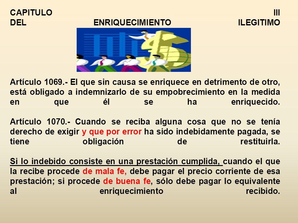 CAPITULO III DEL ENRIQUECIMIENTO ILEGITIMO Artículo 1069.- El que sin causa se enriquece en detrimento de otro, está obligado a indemnizarlo de su empobrecimiento en la medida en que él se ha enriquecido.