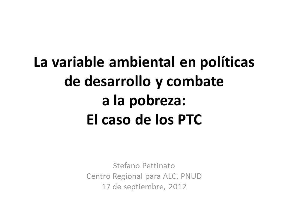 La variable ambiental en políticas de desarrollo y combate a la pobreza: El caso de los PTC Stefano Pettinato Centro Regional para ALC, PNUD 17 de sep