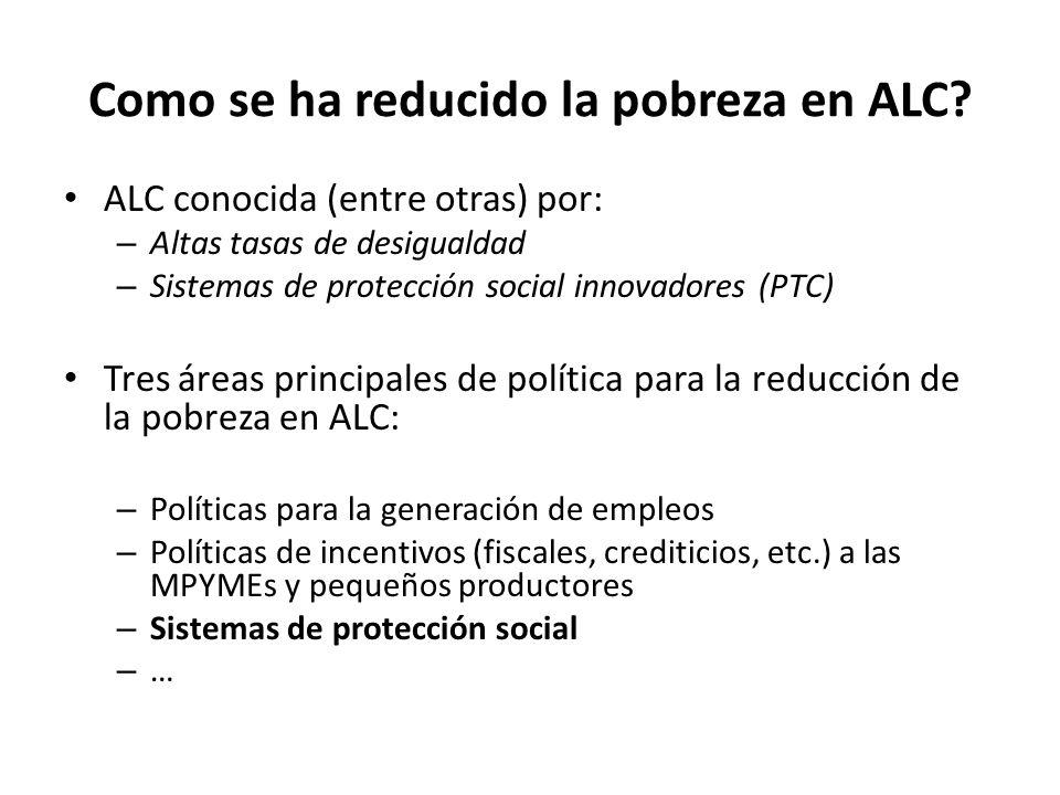 Como se ha reducido la pobreza en ALC? ALC conocida (entre otras) por: – Altas tasas de desigualdad – Sistemas de protección social innovadores (PTC)