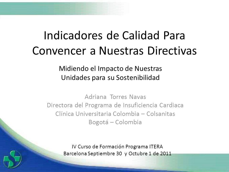 Indicadores de Calidad Para Convencer a Nuestras Directivas Adriana Torres Navas Directora del Programa de Insuficiencia Cardiaca Clínica Universitari