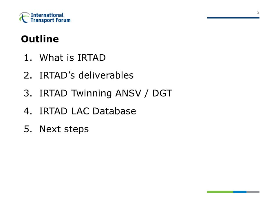 1.What is IRTAD 2.IRTADs deliverables 3.IRTAD Twinning ANSV / DGT 4.IRTAD LAC Database 5.Next steps Outline 2