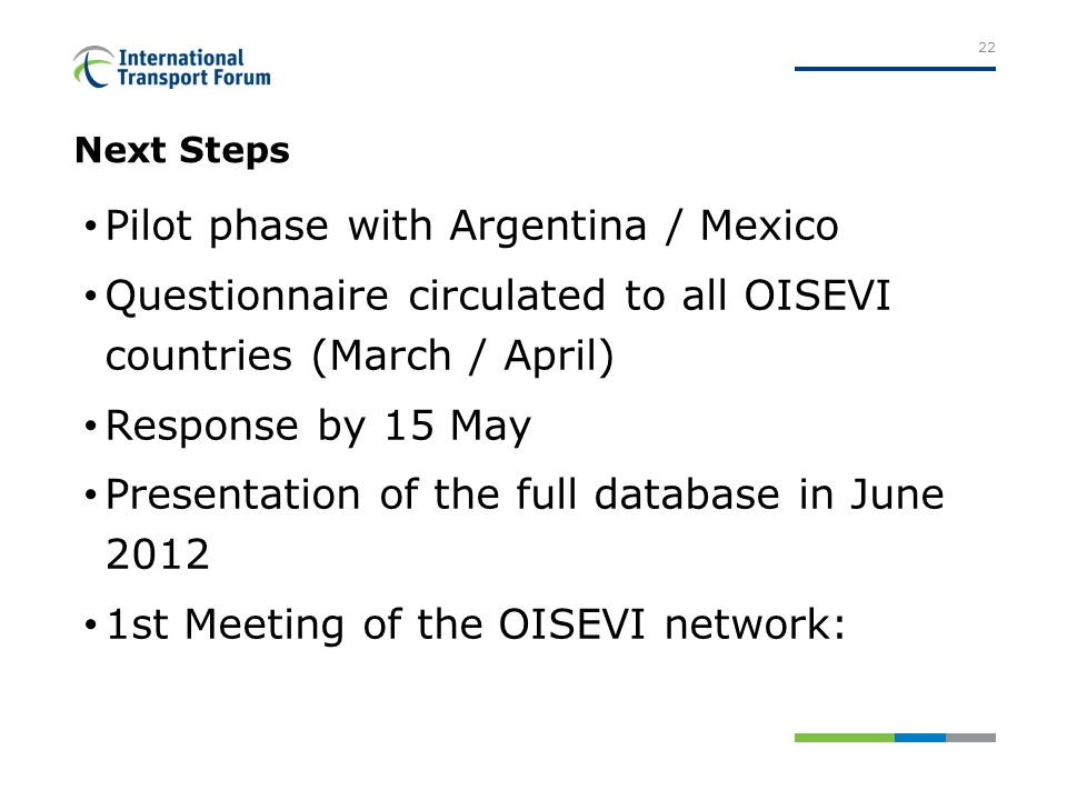Next Steps Pilot phase with Argentina / Mexico Questionnaire circulated to all OISEVI countries (March / April) Response by 15 May Presentation of the full database in June 2012 1st Meeting of the OISEVI network: 22
