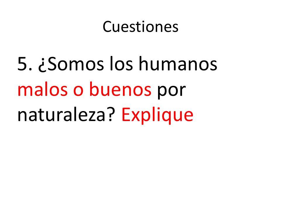 Cuestiones 5. ¿Somos los humanos malos o buenos por naturaleza? Explique