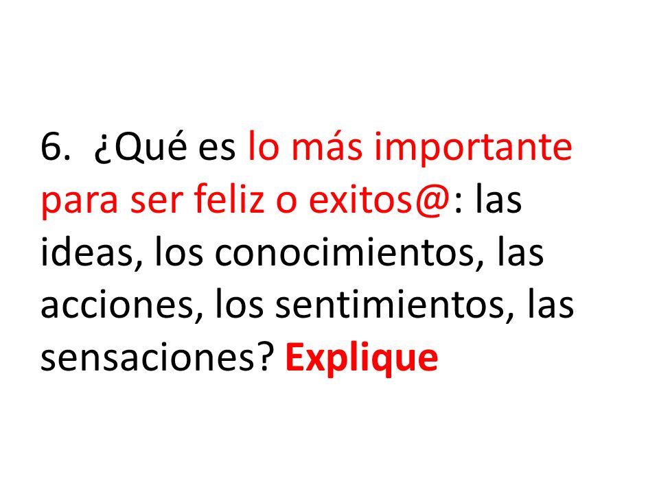 6. ¿Qué es lo más importante para ser feliz o exitos@: las ideas, los conocimientos, las acciones, los sentimientos, las sensaciones? Explique