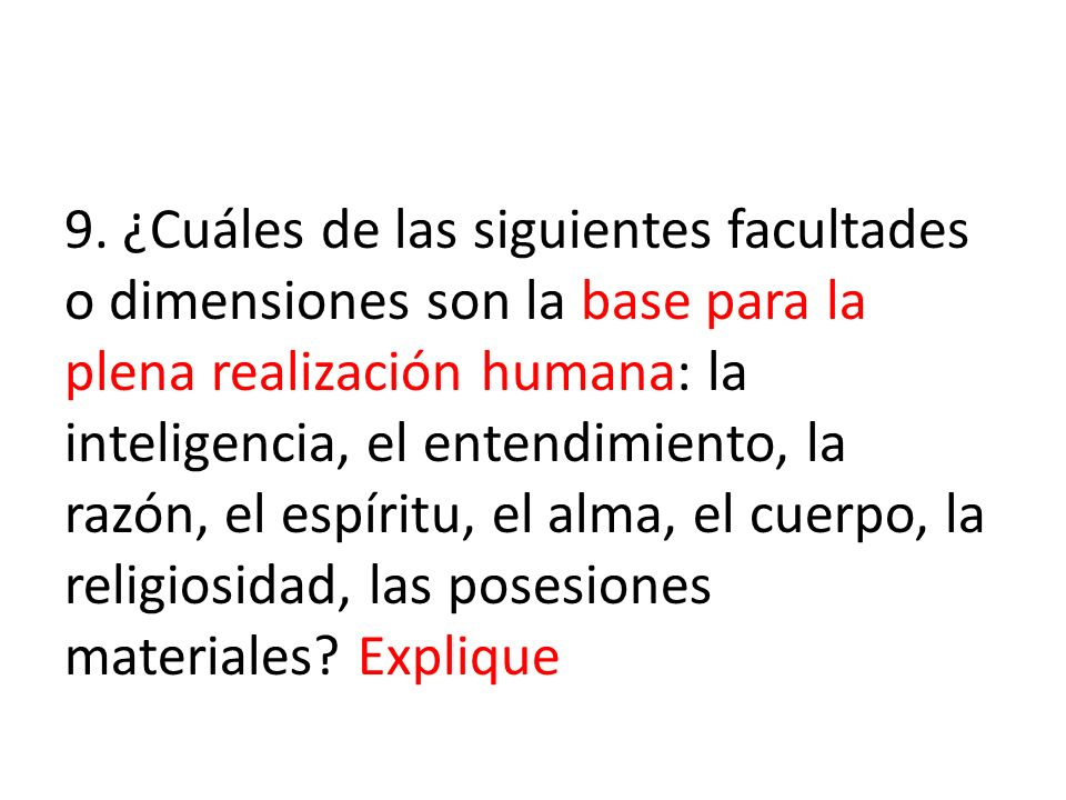 9. ¿Cuáles de las siguientes facultades o dimensiones son la base para la plena realización humana: la inteligencia, el entendimiento, la razón, el es