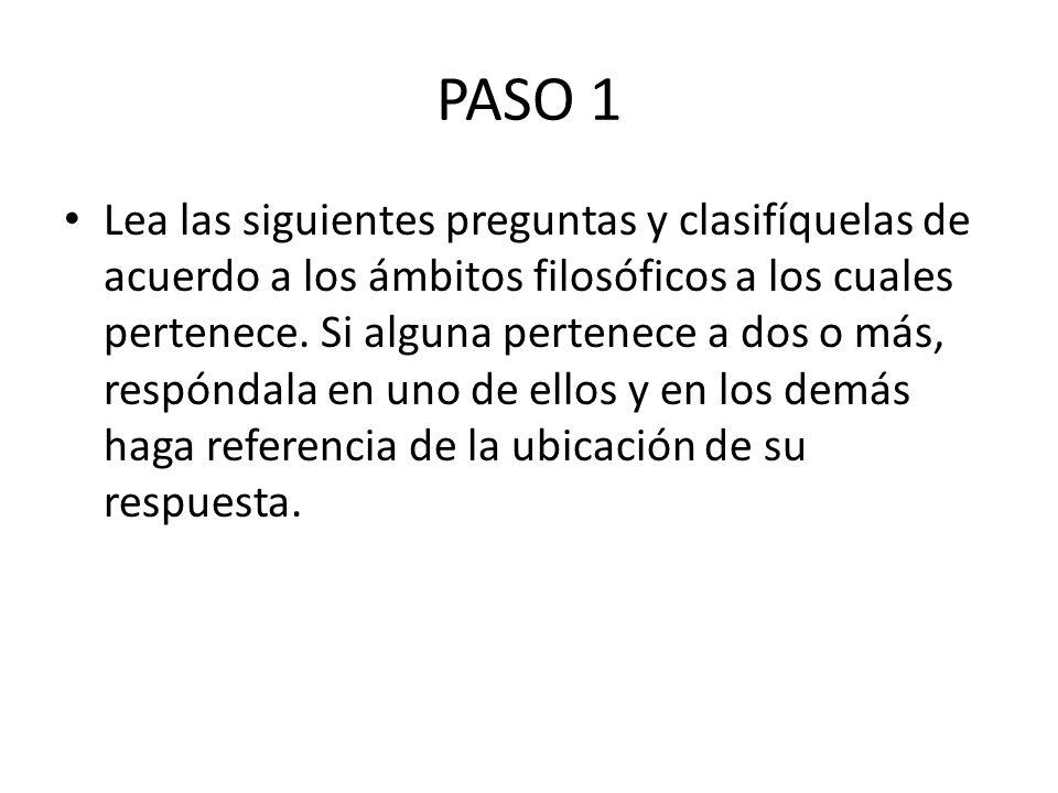 PASO 1 Lea las siguientes preguntas y clasifíquelas de acuerdo a los ámbitos filosóficos a los cuales pertenece.